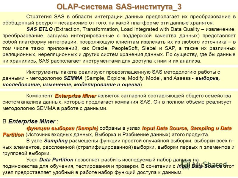 OLAP-система SAS-института_3 Стратегия SAS в области интеграции данных предполагает их преобразование в обобщенный ресурс – независимо от того, на какой платформе эти данные хранятся. SAS ETLQ SAS ETLQ (Extraction, Transformation, Load integrated wit