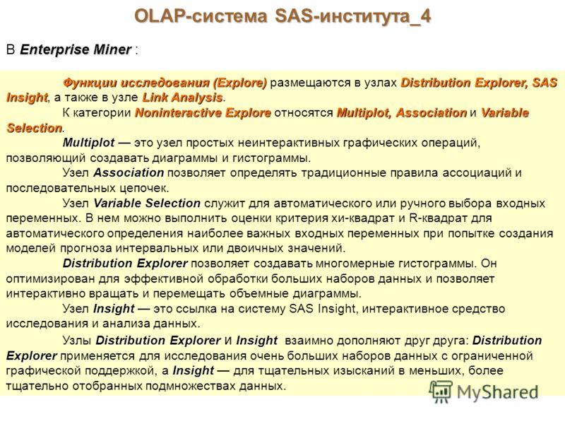 OLAP-система SAS-института_4 Enterprise Miner В Enterprise Miner : Функции исследования (Explore)Distribution Explorer, SAS InsightLink Analysis Функции исследования (Explore) размещаются в узлах Distribution Explorer, SAS Insight, а также в узле Lin