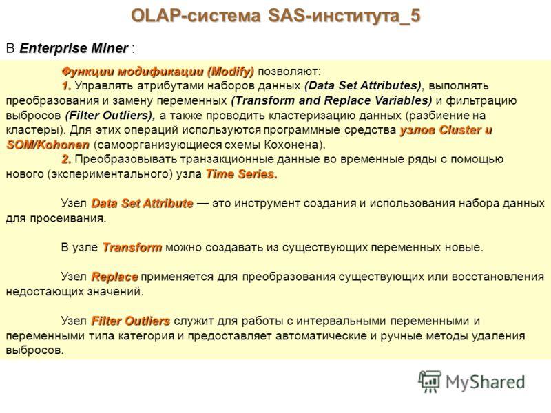OLAP-система SAS-института_5 Enterprise Miner В Enterprise Miner : Функции модификации (Modify) Функции модификации (Modify) позволяют: 1. (Data Set Attributes) (Transform and Replace Variables) (Filter Outliers), узлов Cluster и SOM/Kohonen 1. Управ