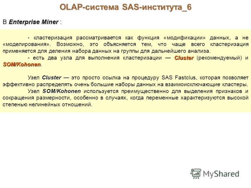 OLAP-система SAS-института_6 Enterprise Miner В Enterprise Miner : - кластеризация рассматривается как функция «модификации» данных, а не «моделирования». Возможно, это объясняется тем, что чаще всего кластеризация применяется для деления набора данн