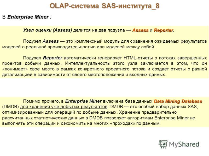 OLAP-система SAS-института_8 Enterprise Miner В Enterprise Miner : AssessReporter Узел оценки (Assess) делится на два подузла Assess и Reporter. Assess Подузел Assess это комплексный модуль для сравнения ожидаемых результатов моделей с реальной произ