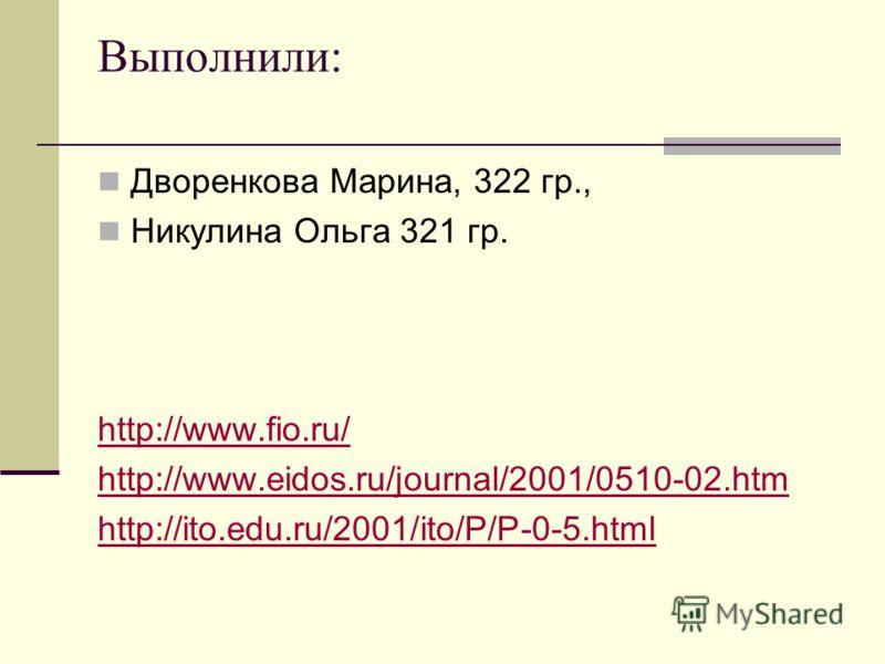 Выполнили: Дворенкова Марина, 322 гр., Никулина Ольга 321 гр. http://www.fio.ru/ http://www.eidos.ru/journal/2001/0510-02.htm http://ito.edu.ru/2001/ito/P/P-0-5.html