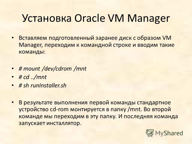 Установка Oracle VM Manager Вставляем подготовленный заранее диск с образом VM Manager, переходим к командной строке и вводим такие команды: # mount /dev/cdrom /mnt # cd../mnt # sh runInstaller.sh В результате выполнения первой команды стандартное ус