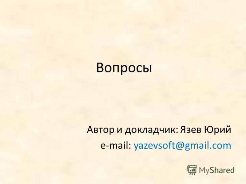 Вопросы Автор и докладчик: Язев Юрий e-mail: yazevsoft@gmail.com
