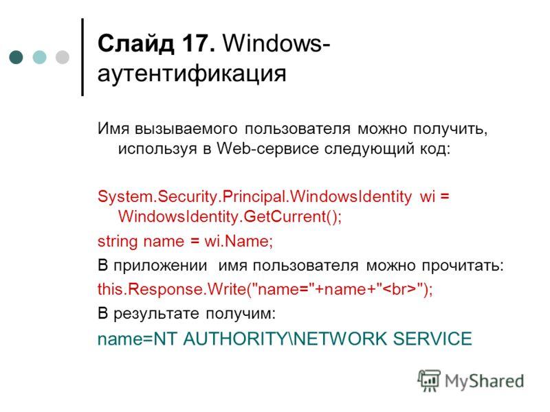 Слайд 17. Windows- аутентификация Имя вызываемого пользователя можно получить, используя в Web-сервисе следующий код: System.Security.Principal.WindowsIdentity wi = WindowsIdentity.GetCurrent(); string name = wi.Name; В приложении имя пользователя мо