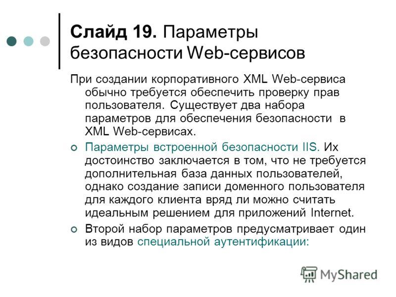Слайд 19. Параметры безопасности Web-сервисов При создании корпоративного XML Web-сервиса обычно требуется обеспечить проверку прав пользователя. Существует два набора параметров для обеспечения безопасности в XML Web-сервисах. Параметры встроенной б