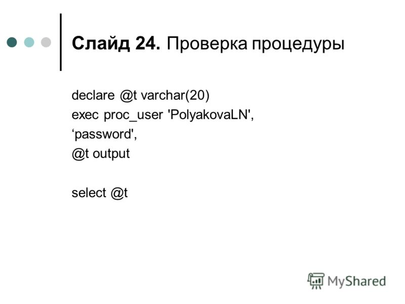 Слайд 24. Проверка процедуры declare @t varchar(20) exec proc_user 'PolyakovaLN', password', @t output select @t