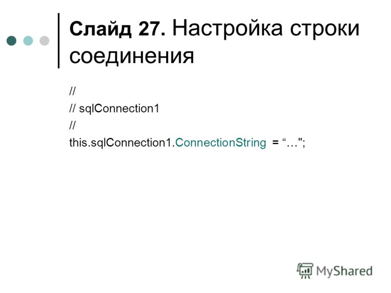 Слайд 27. Настройка строки соединения // // sqlConnection1 // this.sqlConnection1.ConnectionString = …;