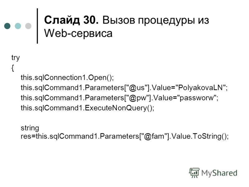 Слайд 30. Вызов процедуры из Web-сервиса try { this.sqlConnection1.Open(); this.sqlCommand1.Parameters[