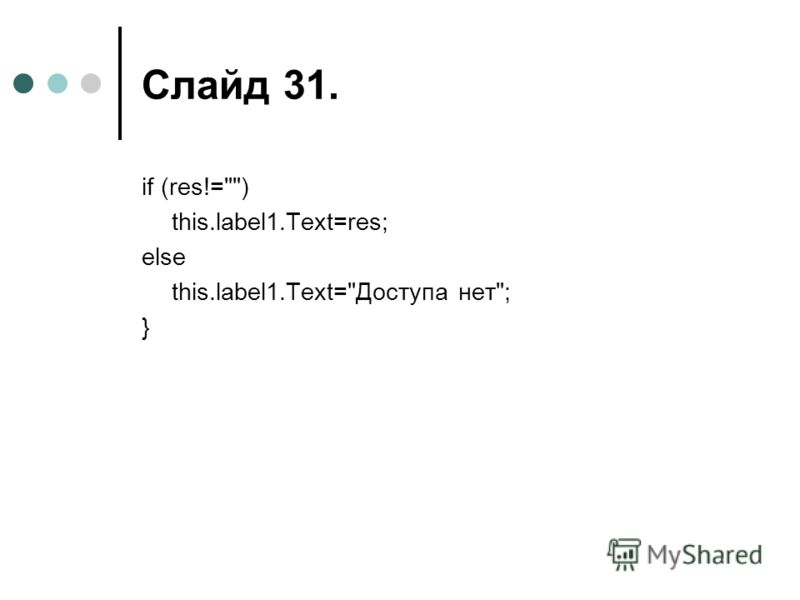 Слайд 31. if (res!=) this.label1.Text=res; else this.label1.Text=Доступа нет; }