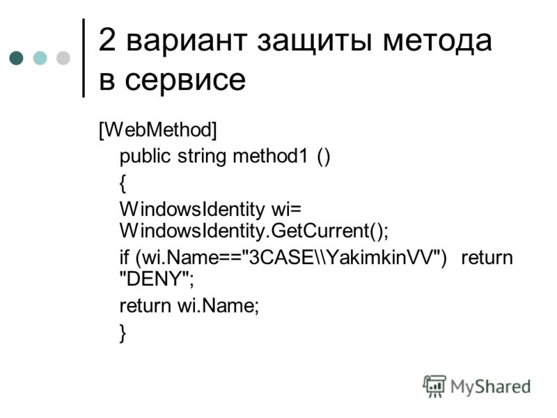 2 вариант защиты метода в сервисе [WebMethod] public string method1 () { WindowsIdentity wi= WindowsIdentity.GetCurrent(); if (wi.Name==3CASE\\YakimkinVV) return DENY; return wi.Name; }