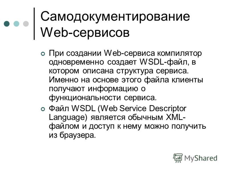 Самодокументирование Web-сервисов При создании Web-сервиса компилятор одновременно создает WSDL-файл, в котором описана структура сервиса. Именно на основе этого файла клиенты получают информацию о функциональности сервиса. Файл WSDL (Web Service Des
