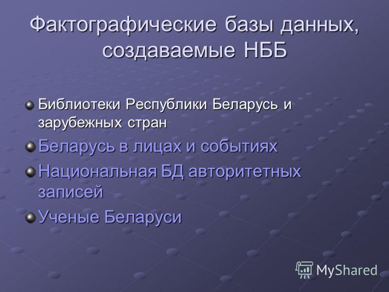 Фактографические базы данных, создаваемые НББ Библиотеки Республики Беларусь и зарубежных стран Беларусь в лицах и событиях Национальная БД авторитетных записей Ученые Беларуси