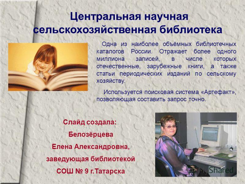 Центральная научная сельскохозяйственная библиотека Одна из наиболее объёмных библиотечных каталогов России. Отражает более одного миллиона записей, в числе которых отечественные, зарубежные книги, а также статьи периодических изданий по сельскому хо
