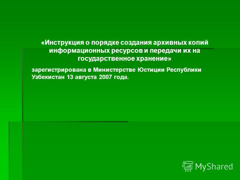 «Инструкция о порядке создания архивных копий информационных ресурсов и передачи их на государственное хранение» зарегистрирована в Министерстве Юстиции Республики Узбекистан 13 августа 2007 года.