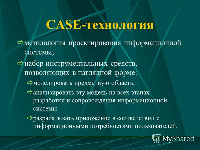 CASE-технология методология проектирования информационной системы; набор инструментальных средств, позволяющих в наглядной форме: моделировать предметную область, анализировать эту модель на всех этапах разработки и сопровождения информационной систе