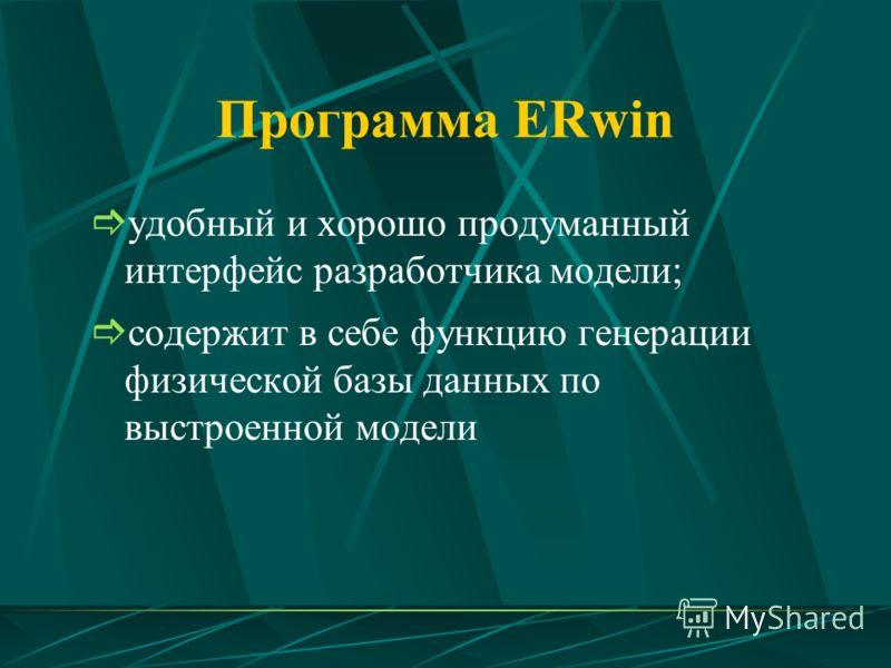 Программа ERwin удобный и хорошо продуманный интерфейс разработчика модели; содержит в себе функцию генерации физической базы данных по выстроенной модели