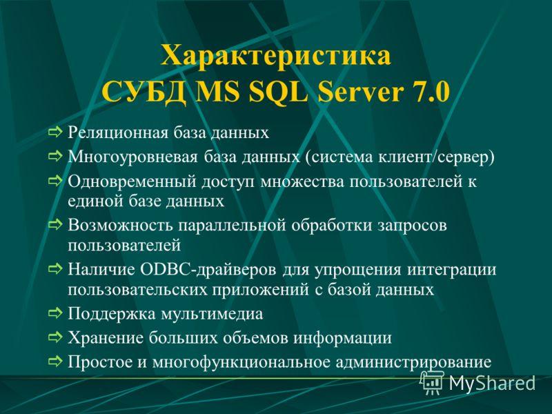 Характеристика СУБД MS SQL Server 7.0 Реляционная база данных Многоуровневая база данных (система клиент/сервер) Одновременный доступ множества пользователей к единой базе данных Возможность параллельной обработки запросов пользователей Наличие ODBC-
