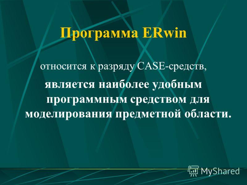Программа ERwin относится к разряду CASE-средств, является наиболее удобным программным средством для моделирования предметной области.