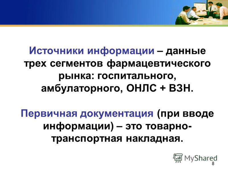 8 Источники информации – данные трех сегментов фармацевтического рынка: госпитального, амбулаторного, ОНЛС + ВЗН. Первичная документация (при вводе информации) – это товарно- транспортная накладная.