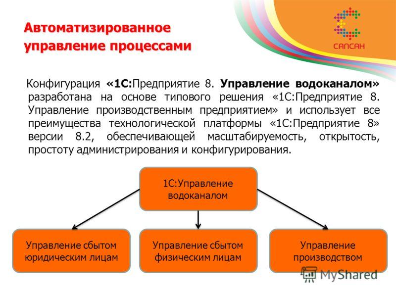 Автоматизированное управление процессами Конфигурация «1С:Предприятие 8. Управление водоканалом» разработана на основе типового решения «1С:Предприятие 8. Управление производственным предприятием» и использует все преимущества технологической платфор