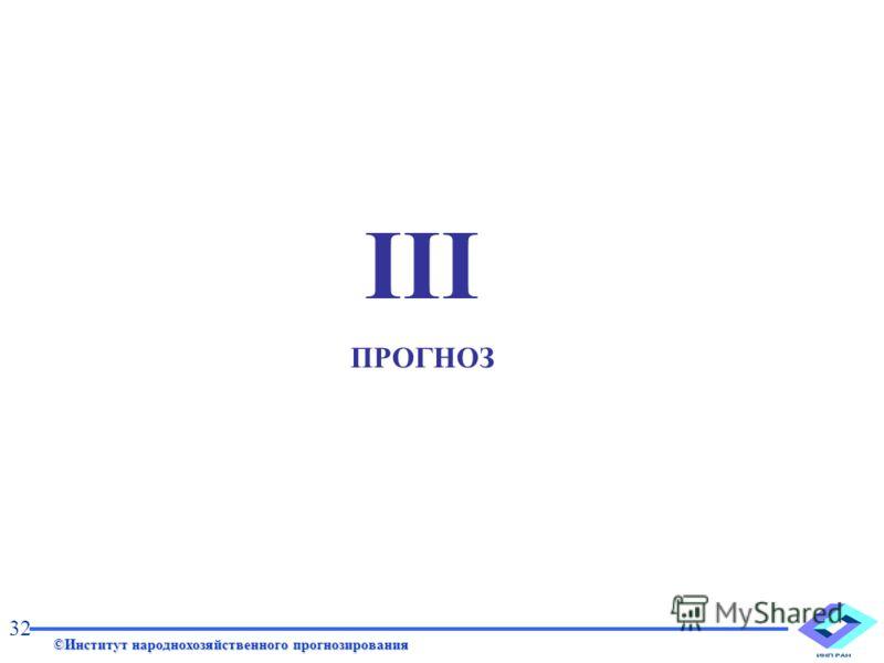 III ПРОГНОЗ ©Институт народнохозяйственного прогнозирования 32