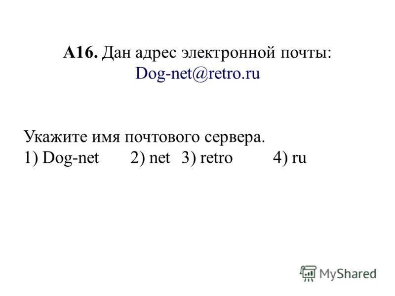 А16. Дан адрес электронной почты: Dog-net@retro.ru Укажите имя почтового сервера. 1) Dog-net2) net3) retro 4) ru