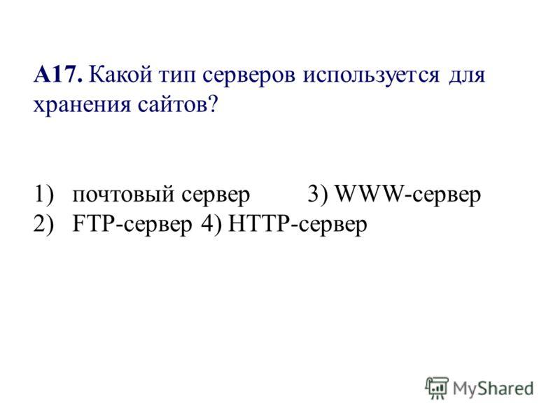 А17. Какой тип серверов используется для хранения сайтов? 1) почтовый сервер 3) WWW-сервер 2) FTP-сервер4) HTTP-сервер