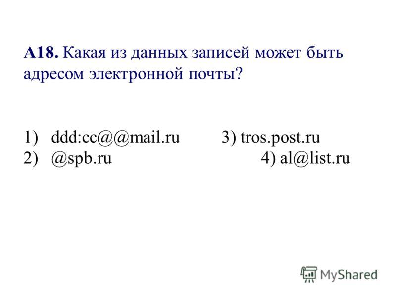 А18. Какая из данных записей может быть адресом электронной почты? 1) ddd:cc@@mail.ru3) tros.post.ru 2) @spb.ru4) al@list.ru