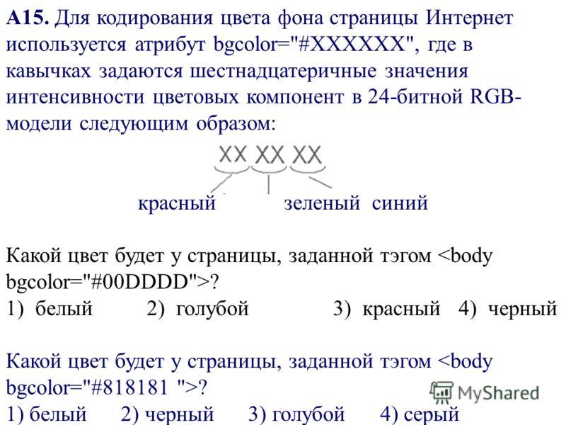 A15. Для кодирования цвета фона страницы Интернет используется атрибут bgcolor=