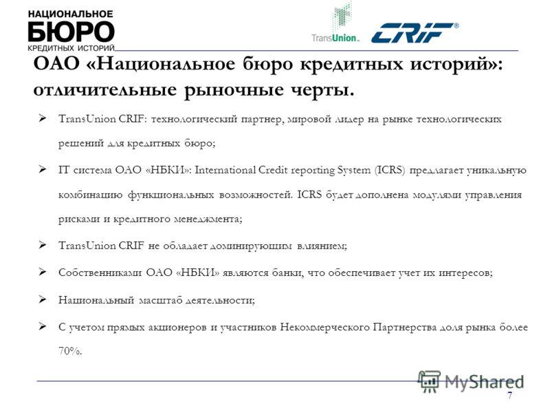 7 ОАО «Национальное бюро кредитных историй»: отличительные рыночные черты. TransUnion CRIF: технологический партнер, мировой лидер на рынке технологических решений для кредитных бюро; IT cистема ОАО «НБКИ»: International Credit reporting System (ICRS