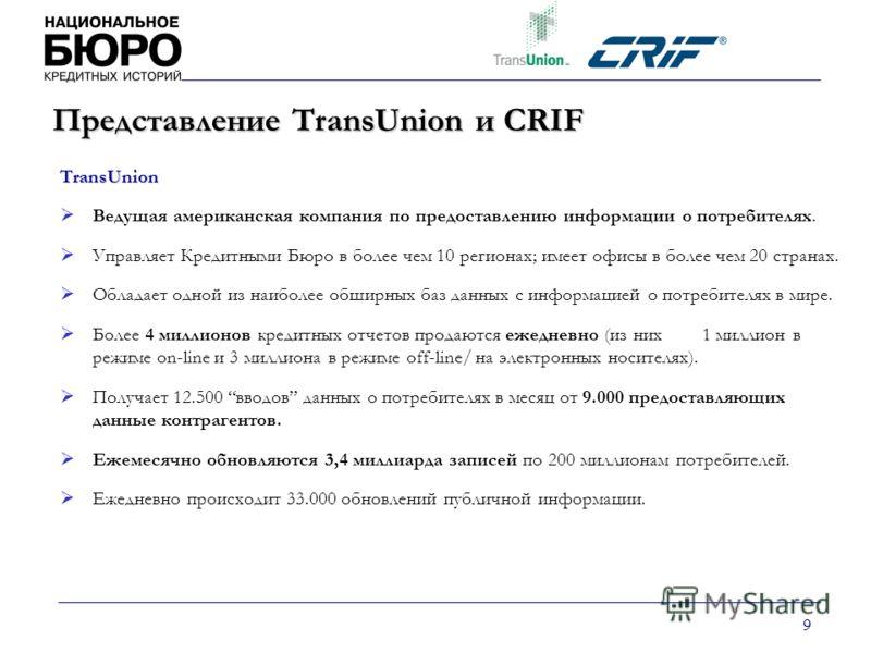 9 Представление TransUnion и CRIF TransUnion Ведущая американская компания по предоставлению информации о потребителях. Управляет Кредитными Бюро в более чем 10 регионах; имеет офисы в более чем 20 странах. Обладает одной из наиболее обширных баз дан
