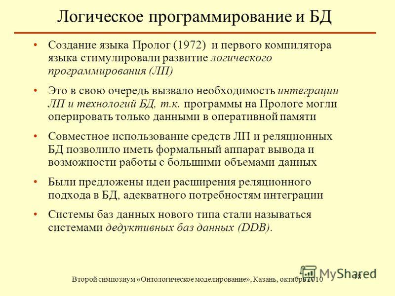 Логическое программирование и БД Второй симпозиум «Онтологическое моделирование», Казань, октябрь 2010 18 Создание языка Пролог (1972) и первого компилятора языка стимулировали развитие логического программирования (ЛП) Это в свою очередь вызвало нео