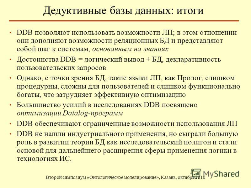 Дедуктивные базы данных: итоги Второй симпозиум «Онтологическое моделирование», Казань, октябрь 2010 21 DDB позволяют использовать возможности ЛП; в этом отношении они дополняют возможности реляционных БД и представляют собой шаг к системам, основанн