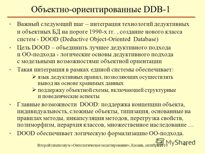 Объектно-ориентированные DDB-1 Второй симпозиум «Онтологическое моделирование», Казань, октябрь 2010 22 Важный следующий шаг – интеграция технологий дедуктивных и объектных БД на пороге 1990-х гг., создание нового класса систем - DOOD (Deductive Obje