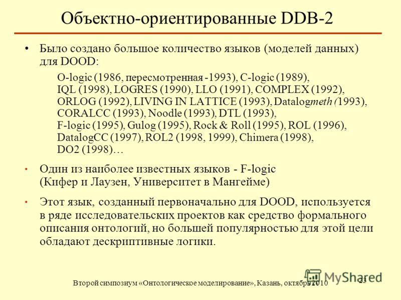 Объектно-ориентированные DDB-2 Второй симпозиум «Онтологическое моделирование», Казань, октябрь 2010 23 Было создано большое количество языков (моделей данных) для DOOD: O-logic (1986, пересмотренная -1993), C-logic (1989), IQL (1998), LOGRES (1990),