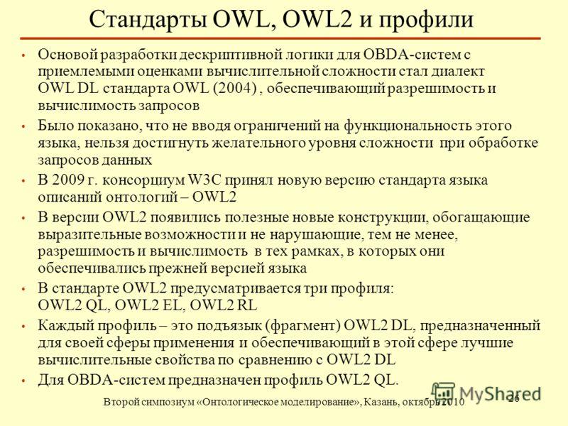Стандарты OWL, OWL2 и профили Второй симпозиум «Онтологическое моделирование», Казань, октябрь 2010 26 Основой разработки дескриптивной логики для OBDA-систем с приемлемыми оценками вычислительной сложности стал диалект OWL DL стандарта OWL (2004), о