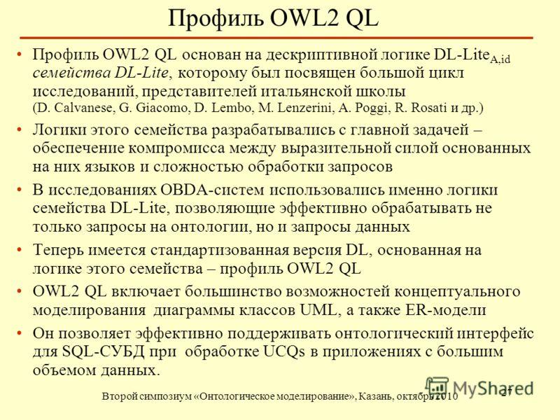 Профиль OWL2 QL Второй симпозиум «Онтологическое моделирование», Казань, октябрь 2010 27 Профиль OWL2 QL основан на дескриптивной логике DL-Lite A,id семейства DL-Lite, которому был посвящен большой цикл исследований, представителей итальянской школы