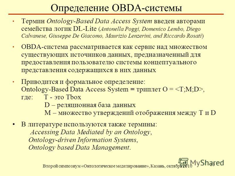 Определение OBDA-системы Второй симпозиум «Онтологическое моделирование», Казань, октябрь 2010 33 Термин Ontology-Based Data Access System введен авторами семейства логик DL-Lite (Antonella Poggi, Domenico Lembo, Diego Calvanese, Giuseppe De Giacomo,