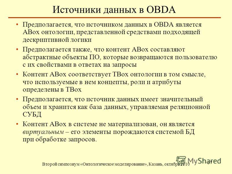 Источники данных в OBDA Второй симпозиум «Онтологическое моделирование», Казань, октябрь 2010 37 Предполагается, что источником данных в OBDA является ABox онтологии, представленной средствами подходящей дескриптивной логики Предполагается также, что