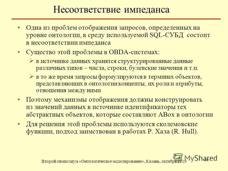 Несоответствие импеданса Второй симпозиум «Онтологическое моделирование», Казань, октябрь 2010 40 Одна из проблем отображения запросов, определенных на уровне онтологии, в среду используемой SQL-СУБД состоит в несоответствии импеданса Существо этой п