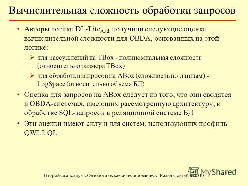 Вычислительная сложность обработки запросов Второй симпозиум «Онтологическое моделирование». Казань, октябрь 2010 42 Авторы логики DL-Lite A,id получили следующие оценки вычислительной сложности для OBDA, основанных на этой логике: для рассуждений на