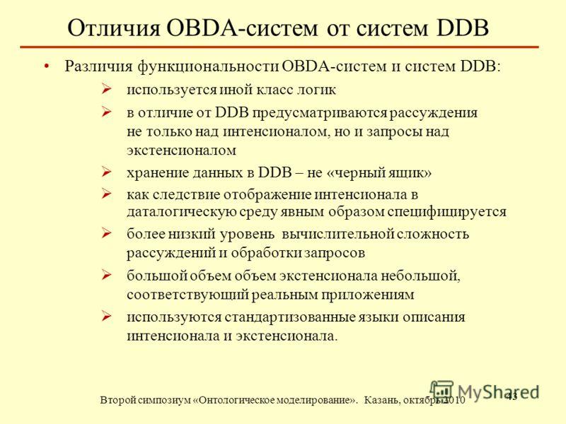 Отличия OBDA-систем от систем DDB Второй симпозиум «Онтологическое моделирование». Казань, октябрь 2010 43 Различия функциональности OBDA-систем и систем DDB: используется иной класс логик в отличие от DDB предусматриваются рассуждения не только над