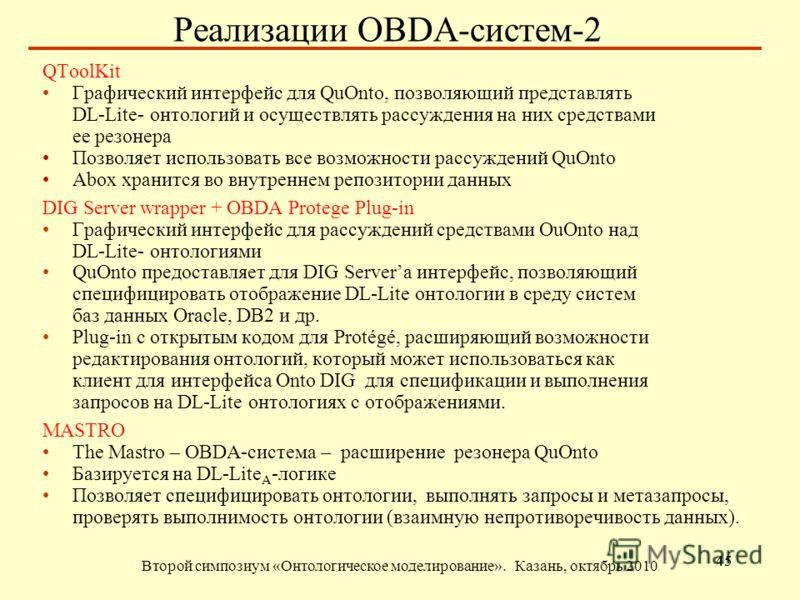 Реализации OBDA-систем-2 Второй симпозиум «Онтологическое моделирование». Казань, октябрь 2010 45 QToolKit Графический интерфейс для QuOnto, позволяющий представлять DL-Lite- онтологий и осуществлять рассуждения на них средствами ее резонера Позволяе