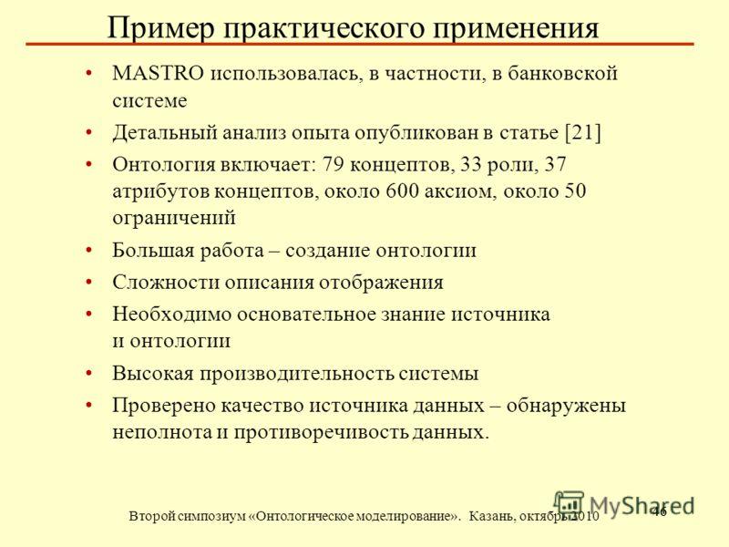 Пример практического применения Второй симпозиум «Онтологическое моделирование». Казань, октябрь 2010 46 МASTRO использовалась, в частности, в банковской системе Детальный анализ опыта опубликован в статье [21] Онтология включает: 79 концептов, 33 ро