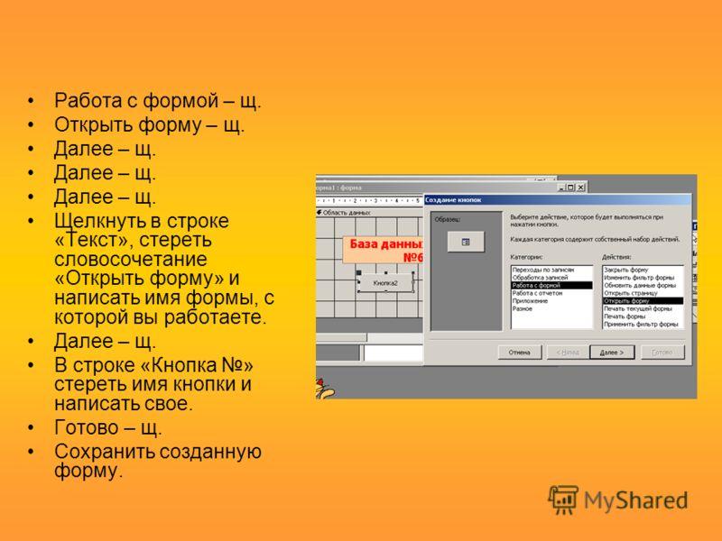 Работа с формой – щ. Открыть форму – щ. Далее – щ. Далее – щ. Далее – щ. Щелкнуть в строке «Текст», стереть словосочетание «Открыть форму» и написать имя формы, с которой вы работаете. Далее – щ. В строке «Кнопка » стереть имя кнопки и написать свое.