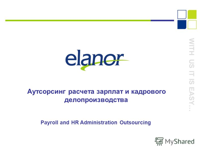 WITH US IT IS EASY… Аутсорсинг расчета зарплат и кадрового делопроизводства Payroll and HR Administration Outsourcing