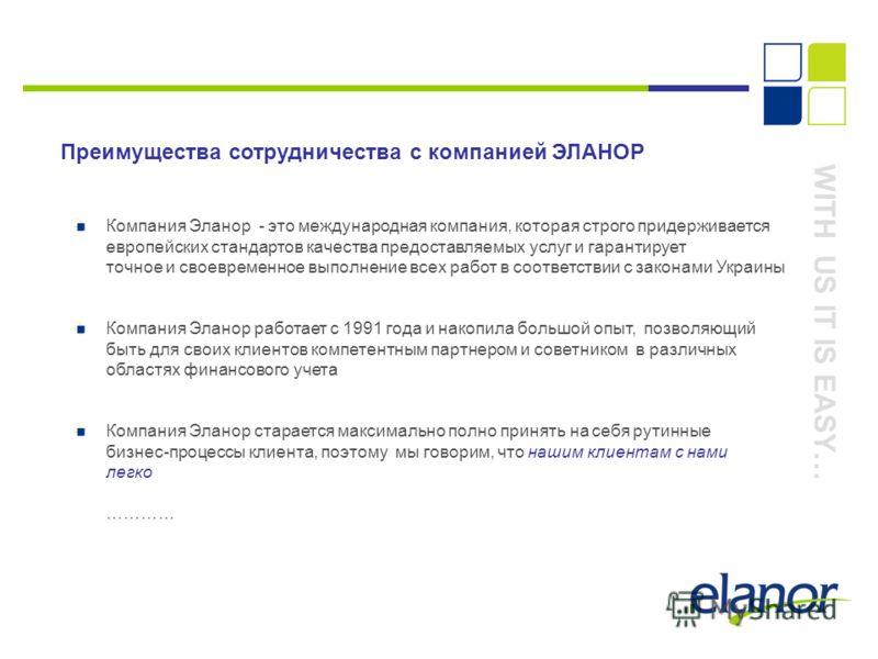 WITH US IT IS EASY… Преимущества сотрудничества с компанией ЭЛАНОР Компания Эланор - это международная компания, которая строго придерживается европейских стандартов качества предоставляемых услуг и гарантирует точное и своевременное выполнение всех