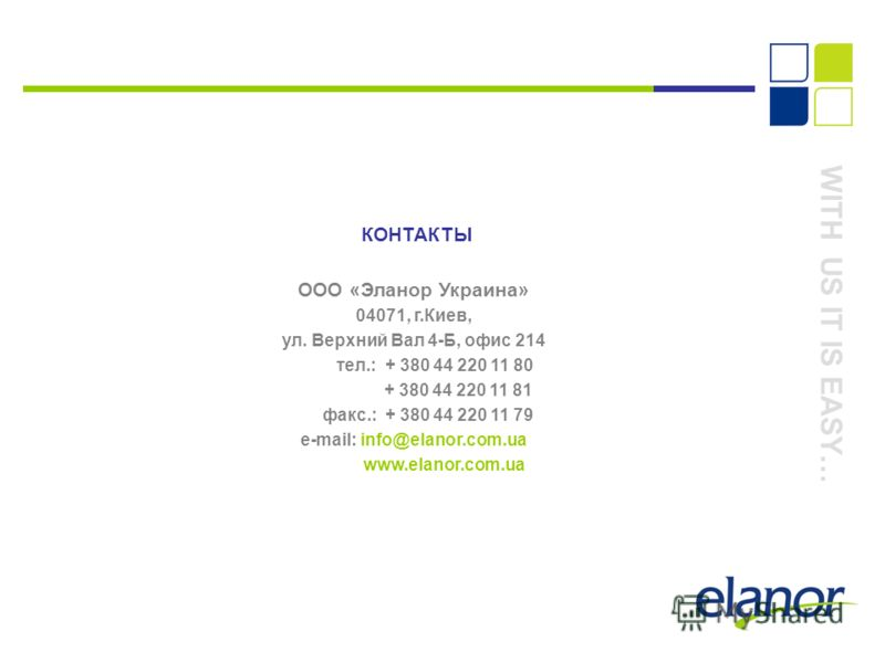 КОНТАКТЫ ООО «Эланор Украина» 04071, г.Киев, ул. Верхний Вал 4-Б, офис 214 тел.: + 380 44 220 11 80 + 380 44 220 11 81 факс.: + 380 44 220 11 79 e-mail: info@elanor.com.ua www.elanor.com.ua