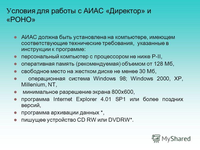 У словия для работы с АИАС «Директор» и «РОНО» АИАС должна быть установлена на компьютере, имеющем соответствующие технические требования, указанные в инструкции к программе: персональный компьютер с процессором не ниже P-II, оперативная память (реко